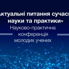 Науково-практична конференція молодих вчених «Актуальні питання сучасної науки та практики»